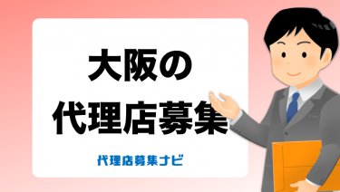 大阪で代理店募集をしているおすすめの会社・商材一覧!